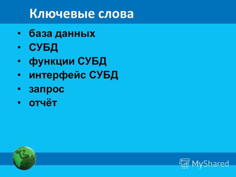 Ключевые слова база данных СУБД функции СУБД интерфейс СУБД запрос отчёт