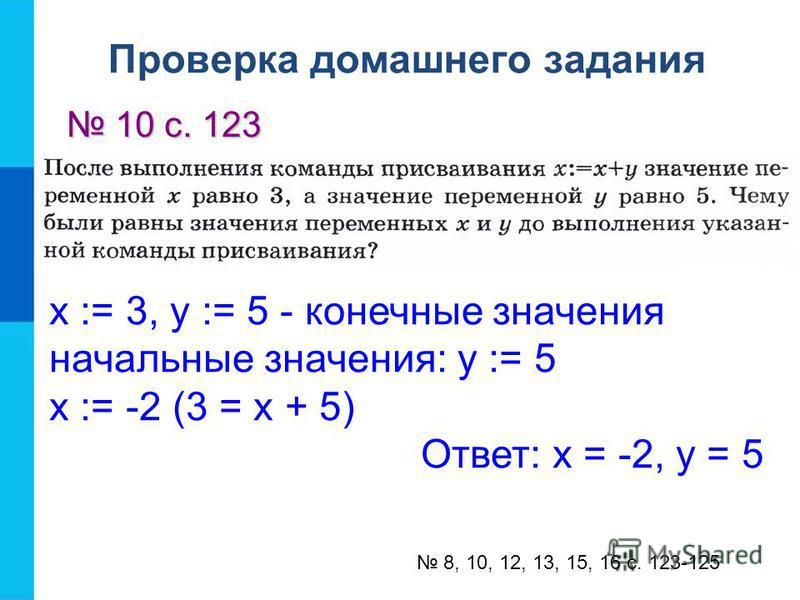 х := 3, у := 5 - конечные значения начальные значения: у := 5 х := -2 (3 = х + 5) Ответ: х = -2, у = 5 8, 10, 12, 13, 15, 16 с. 123-125 Проверка домашнего задания 10 с. 123 10 с. 123