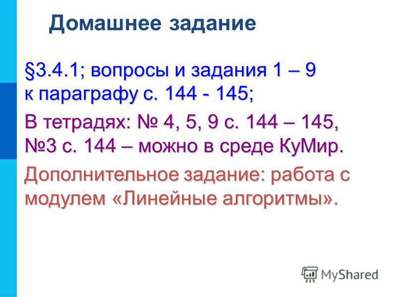 Домашнее задание §3.4.1; вопросы и задания 1 – 9 к параграфу с. 144 - 145; В тетрадях: 4, 5, 9 с. 144 – 145, 3 с. 144 – можно в среде Ку Мир. Дополнительное задание: работа с модулем «Линейные алгоритмы».