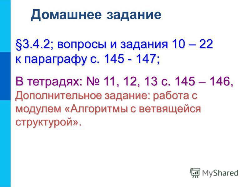Домашнее задание §3.4.2; вопросы и задания 10 – 22 к параграфу с. 145 - 147; В тетрадях: 11, 12, 13 с. 145 – 146, Дополнительное задание: работа с модулем «Алгоритмы с ветвящейся структурой».