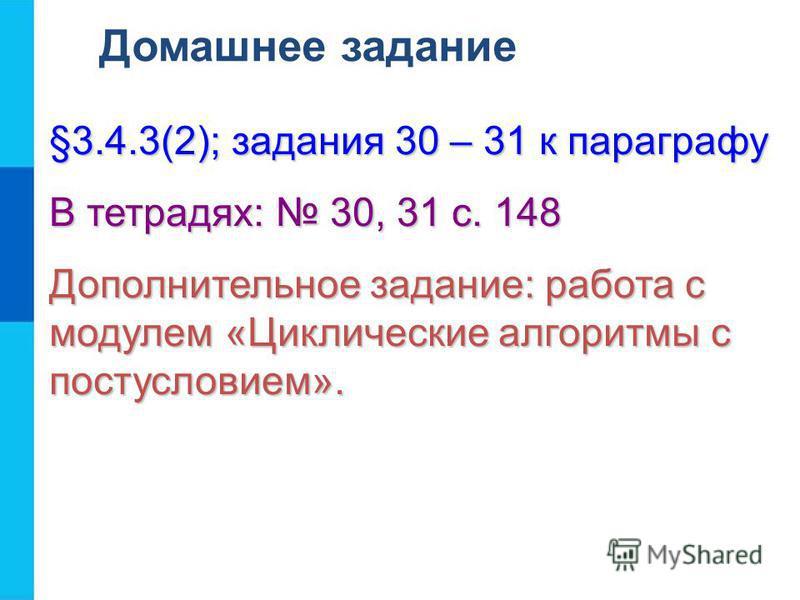 Домашнее задание §3.4.3(2); задания 30 – 31 к параграфу В тетрадях: 30, 31 с. 148 Дополнительное задание: работа с модулем «Циклические алгоритмы с постусловием».