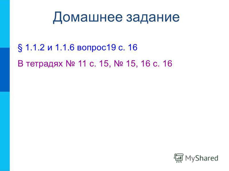Домашнее задание § 1.1.2 и 1.1.6 вопрос 19 с. 16 В тетрадях 11 с. 15, 15, 16 с. 16