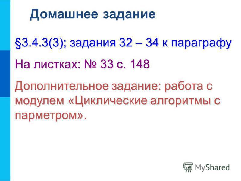 Домашнее задание §3.4.3(3); задания 32 – 34 к параграфу На листках: 33 с. 148 Дополнительное задание: работа с модулем «Циклические алгоритмы с параметром».