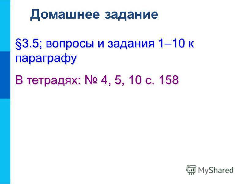 Домашнее задание §3.5; вопросы и задания 1–10 к параграфу В тетрадях: 4, 5, 10 с. 158