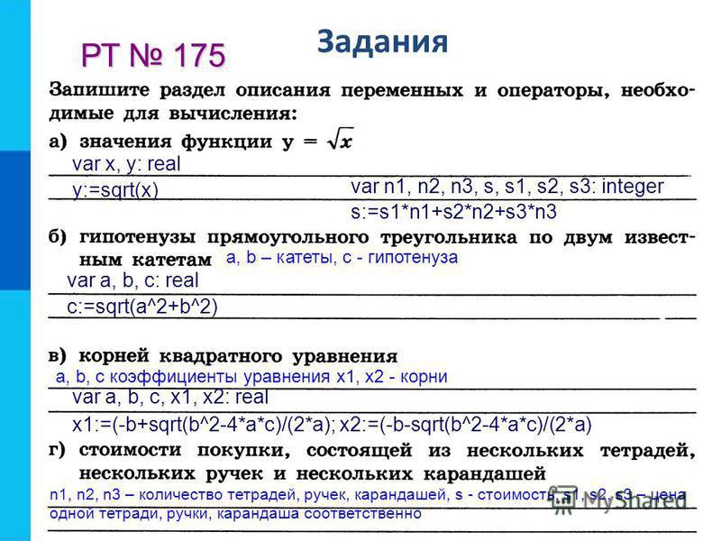 Задания РТ 175 var x, y: real y:=sqrt(x) var a, b, c: real c:=sqrt(a^2+b^2) var a, b, c, x1, x2: real x1:=(-b+sqrt(b^2-4*a*c)/(2*a); x2:=(-b-sqrt(b^2-4*a*c)/(2*a) var n1, n2, n3, s, s1, s2, s3: integer s:=s1*n1+s2*n2+s3*n3 a, b – катеты, c - гипотену