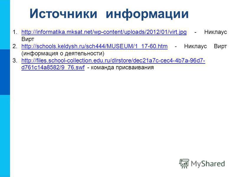 Источники информации 1.http://informatika.mksat.net/wp-content/uploads/2012/01/virt.jpg - Никлаус Виртhttp://informatika.mksat.net/wp-content/uploads/2012/01/virt.jpg 2.http://schools.keldysh.ru/sch444/MUSEUM/1_17-60. htm - Никлаус Вирт (информация о