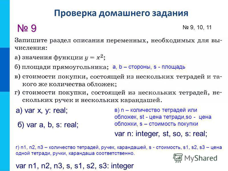 Проверка домашнего задания 9 а) var x, y: real; 9, 10, 11 a, b – стороны, s - площадь б) var a, b, s: real; в) n – количество тетрадей или обложек, st - цена тетради,so - цена обложки, s – стоимость покупки var n: integer, st, so, s: real; г) n1, n2,