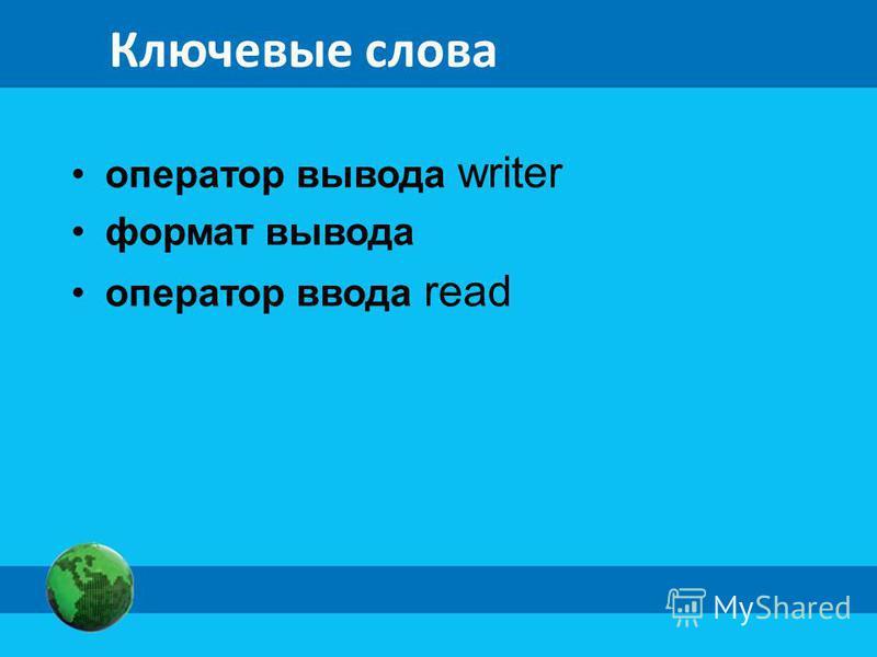 Ключевые слова оператор вывода writer формат вывода оператор ввода read