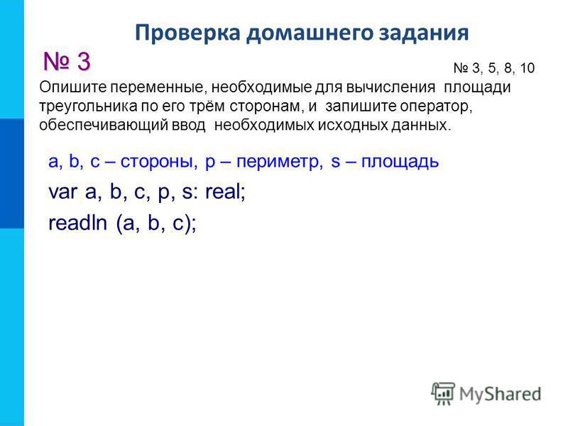 Проверка домашнего задания 3 3, 5, 8, 10 a, b, с – стороны, р – периметр, s – площадь var a, b, с, р, s: real; readln (a, b, c); Опишите переменные, необходимые для вычисления площади треугольника по его трём сторонам, и запишите оператор, обеспечива