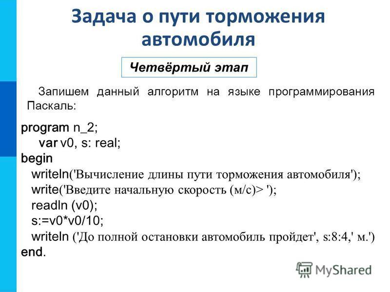 Задача о пути торможения автомобиля Четвёртый этап Запишем данный алгоритм на языке программирования Паскаль: program n_2; var v0, s: real; begin writeln ('Вычисление длины пути торможения автомобиля'); write ('Введите начальную скорость (м/с)> '); r