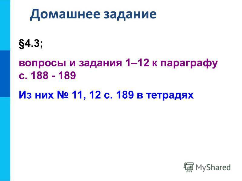 Домашнее задание §4.3; вопросы и задания 1–12 к параграфу с. 188 - 189 Из них 11, 12 с. 189 в тетрадях