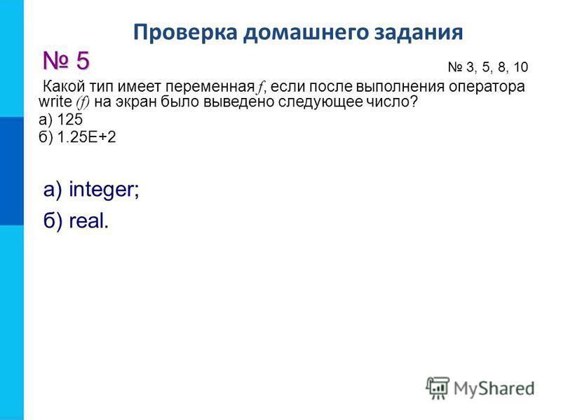 Проверка домашнего задания 5 3, 5, 8, 10 а) integer; б) real. Какой тип имеет переменная f, если после выполнения оператора write (f) на экран было выведено следующее число? а) 125 б) 1.25Е+2