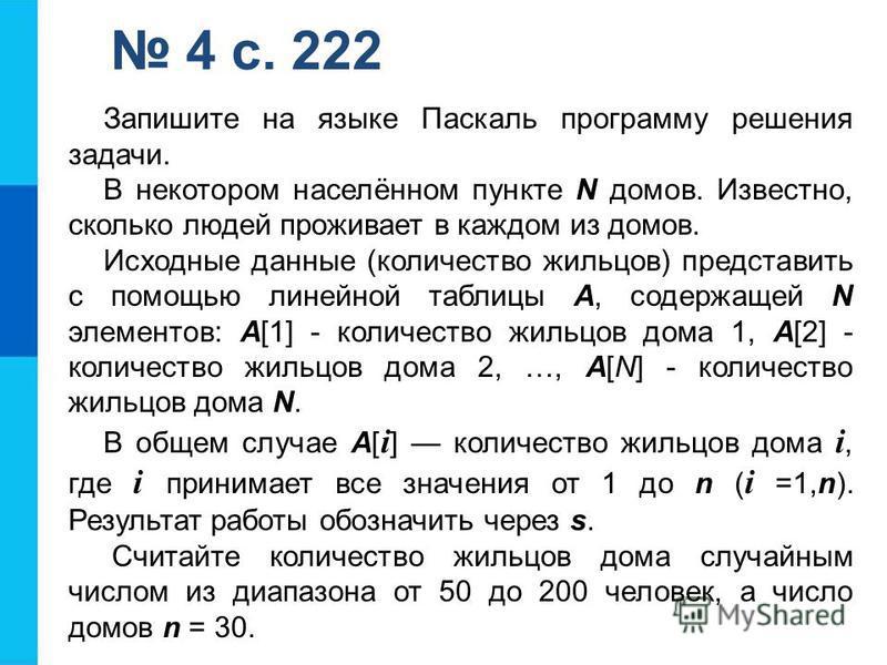4 с. 222 Запишите на языке Паскаль программу решения задачи. В некотором населённом пункте N домов. Известно, сколько людей проживает в каждом из домов. Исходные данные (количество жильцов) представить с помощью линейной таблицы А, содержащей N элеме