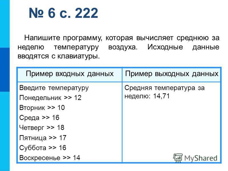 6 с. 222 Пример входных данных Пример выходных данных Введите температуру Понедельник >> 12 Вторник >> 10 Среда >> 16 Четверг >> 18 Пятница >> 17 Суббота >> 16 Воскресенье >> 14 Средняя температура за неделю: 14,71 Напишите программу, которая вычисля