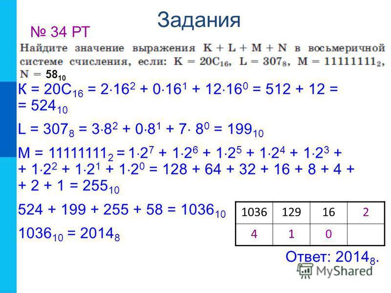 Задания 34 РТ К = 20С 16 = 2 16 2 + 0 16 1 + 12 16 0 = 512 + 12 = = 524 10 L = 307 8 = 3 8 2 + 0 8 1 + 7 8 0 = 199 10 M = 11111111 2 = 1 2 7 + 1 2 6 + 1 2 5 + 1 2 4 + 1 2 3 + + 1 2 2 + 1 2 1 + 1 2 0 = 128 + 64 + 32 + 16 + 8 + 4 + + 2 + 1 = 255 10 524