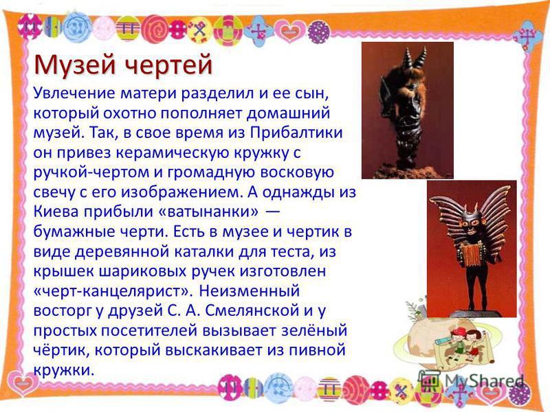 Музей чертей Увлечение матери разделил и ее сын, который охотно пополняет домашний музей. Так, в свое время из Прибалтики он привез керамическую кружку с ручкой-чертом и громадную восковую свечу с его изображением. А однажды из Киева прибыли «ватынан