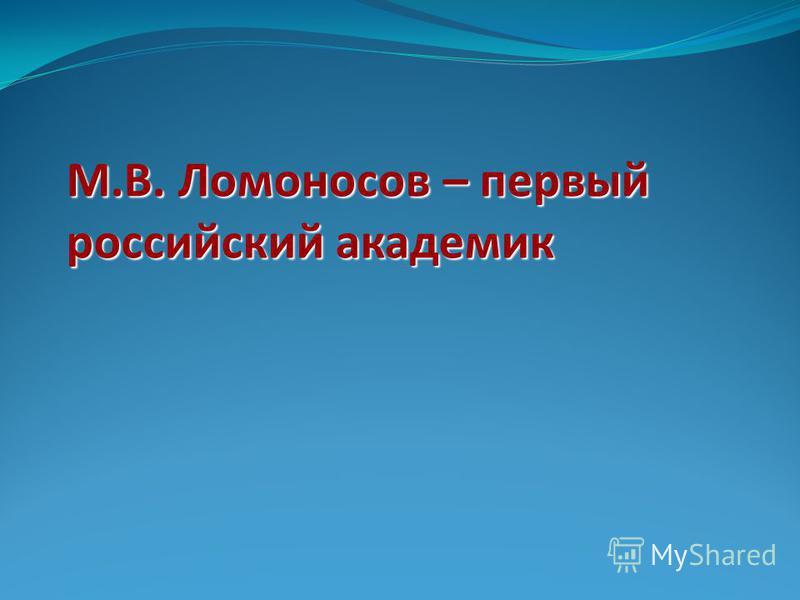М.В. Ломоносов – первый российский академик