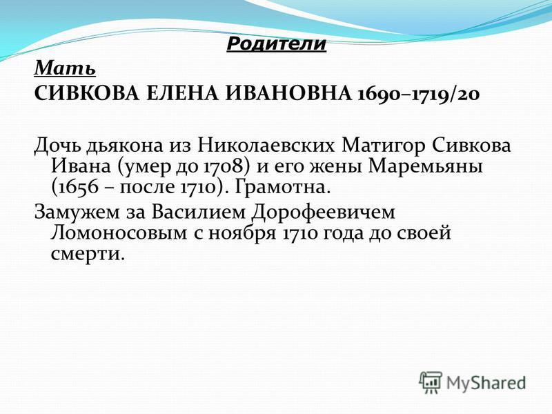 Родители Мать СИВКОВА ЕЛЕНА ИВАНОВНА 1690–1719/20 Дочь дьякона из Николаевских Матигор Сивкова Ивана (умер до 1708) и его жены Маремьяны (1656 – после 1710). Грамотна. Замужем за Василием Дорофеевичем Ломоносовым с ноября 1710 года до своей смерти.