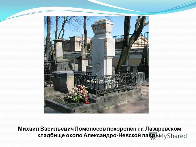 Михаил Васильевич Ломоносов похоронен на Лазаревском кладбище около Александро-Невской лавры.