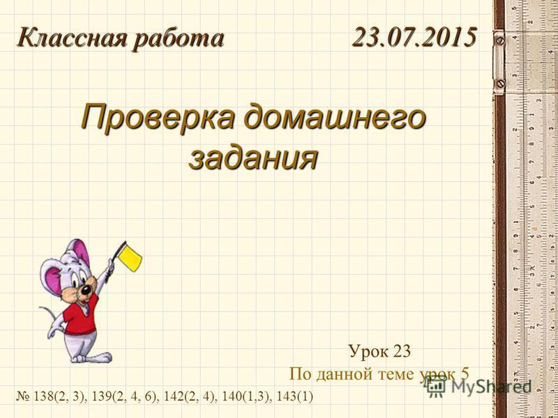 Проверка домашнего задания Урок 23 По данной теме урок 5 Классная работа 23.07.2015 138(2, 3), 139(2, 4, 6), 142(2, 4), 140(1,3), 143(1)