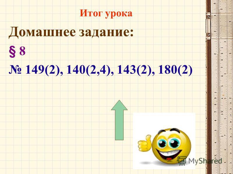 Домашнее задание: § 8 149(2), 140(2,4), 143(2), 180(2) Итог урока