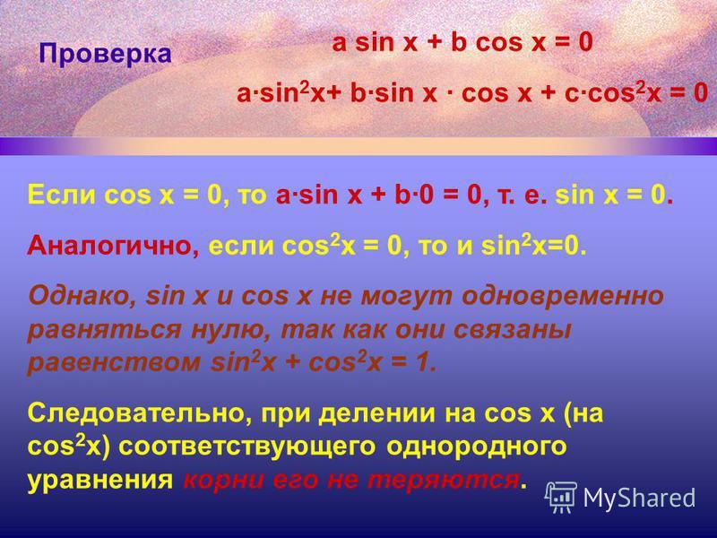 Проверка Если cos x = 0, то a·sin x + b·0 = 0, т. е. sin x = 0. Аналогично, если cos 2 x = 0, то и sin 2 x=0. Однако, sin x и cos x не могут одновременно равняться нулю, так как они связаны равенством sin 2 x + cos 2 x = 1. Следовательно, при делении