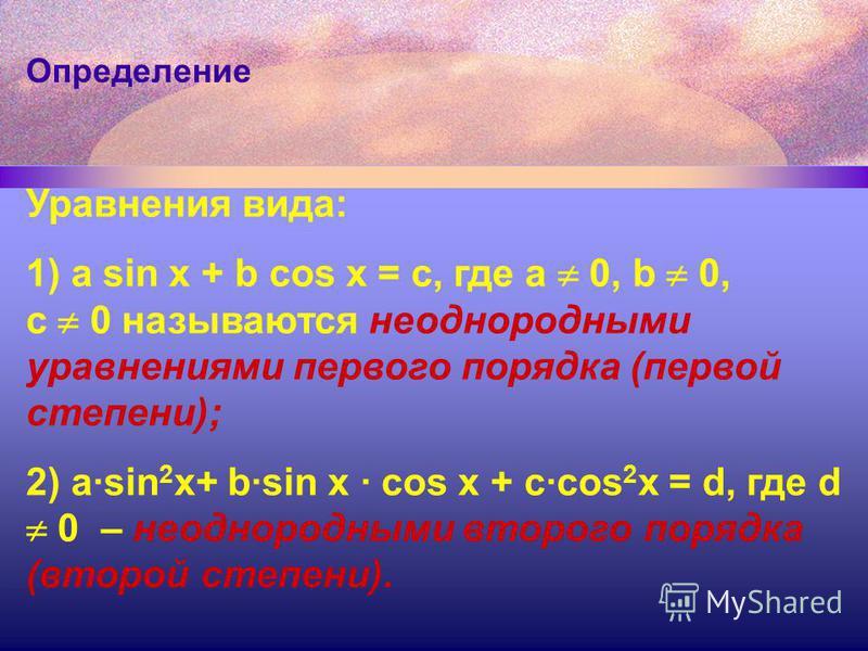 Определение Уравнения вида: 1) a sin x + b cos x = с, где а 0, b 0, c 0 называются неоднородными уравнениями первого порядка (первой степени); 2) a·sin 2 x+ b·sin x · cos x + c·cos 2 x = d, где d 0 – неоднородными второго порядка (второй степени).