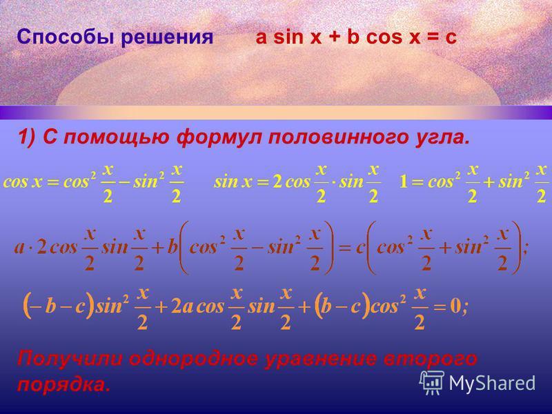 Способы решения 1) С помощью формул половинного угла. a sin x + b cos x = с Получили однородное уравнение второго порядка.