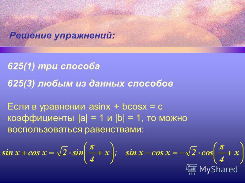 Решение упражнений: 625(1) три способа 625(3) любым из данных способов Если в уравнении asinx + bcosx = c коэффициенты |a| = 1 и |b| = 1, то можно воспользоваться равенствами: