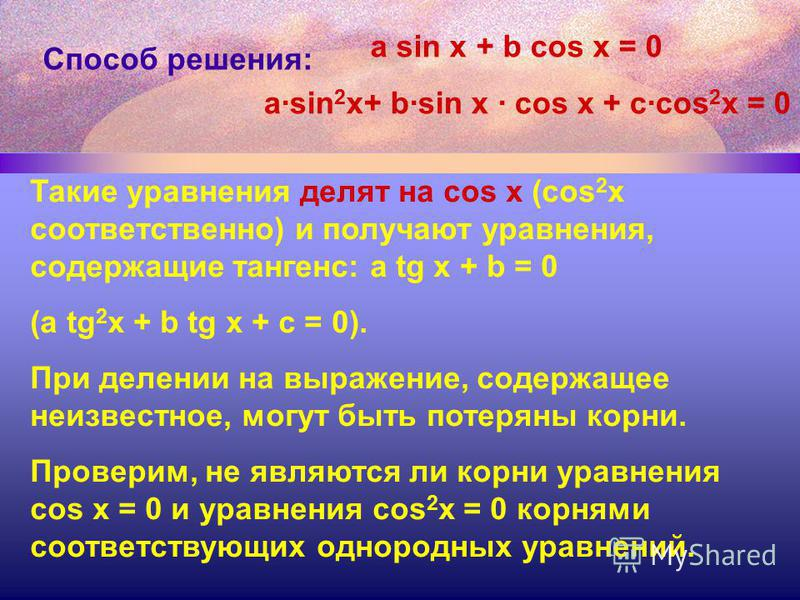 Способ решения: Такие уравнения делят на cos x (cos 2 x соответственно) и получают уравнения, содержащие тангенс: a tg x + b = 0 (a tg 2 x + b tg x + c = 0). При делении на выражение, содержащее неизвестное, могут быть потеряны корни. Проверим, не яв