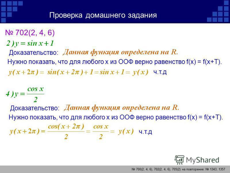 Проверка домашнего задания 700(2, 4, 6), 702(2, 4, 6), 705(2) на повторение: 1343, 1357 702(2, 4, 6) Доказательство: Нужно показать, что для любого х из ООФ верно равенство f(x) = f(x+T). ч.т.д Доказательство: Нужно показать, что для любого х из ООФ