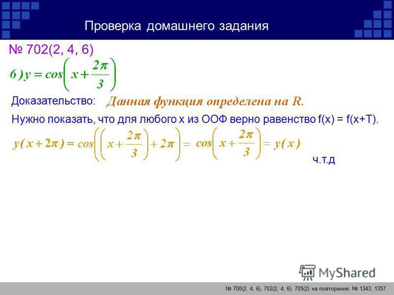 Проверка домашнего задания 700(2, 4, 6), 702(2, 4, 6), 705(2) на повторение: 1343, 1357 702(2, 4, 6) Доказательство: Нужно показать, что для любого х из ООФ верно равенство f(x) = f(x+T). ч.т.д