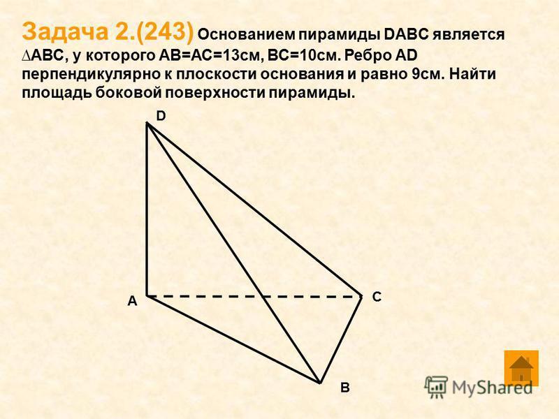 Задача 2.(243) Основанием пирамиды DABC является АВС, у которого АВ=АС=13 см, ВС=10 см. Ребро АD перпендикулярно к плоскости основания и равно 9 см. Найти площадь боковой поверхности пирамиды. А В С D