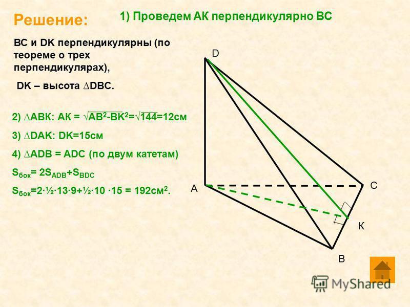 Решение: А С D В 1) Проведем АК перпендикулярно ВС К ВС и DK перпендикулярны (по теореме о трех перпендикулярах), DK – высота DBC. 2) АВК: АК = АВ 2 -BK 2 =144=12 см 3) DAK: DK=15 см 4) ADB = ADC (по двум катетам) S бок = 2S ADB +S BDC S бок =2·½·13·