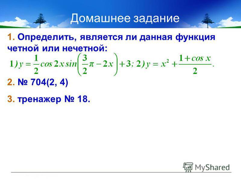 Домашнее задание 1. Определить, является ли данная функция четной или нечетной: 2. 704(2, 4) 3. тренажер 18.