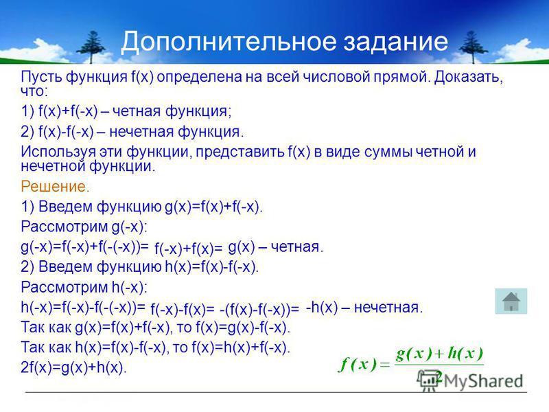 Дополнительное задание Пусть функция f(x) определена на всей числовой прямой. Доказать, что: 1) f(x)+f(-x) – четная функция; 2) f(x)-f(-x) – нечетная функция. Используя эти функции, представить f(x) в виде суммы четной и нечетной функции. Решение. 1)