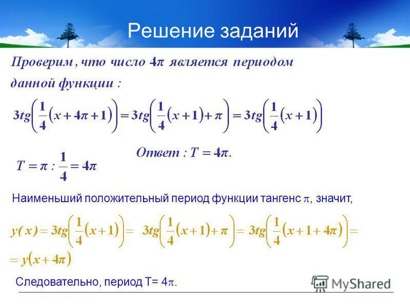 Решение заданий Наименьший положительный период функции тангенс, значит, Следовательно, период Т= 4.