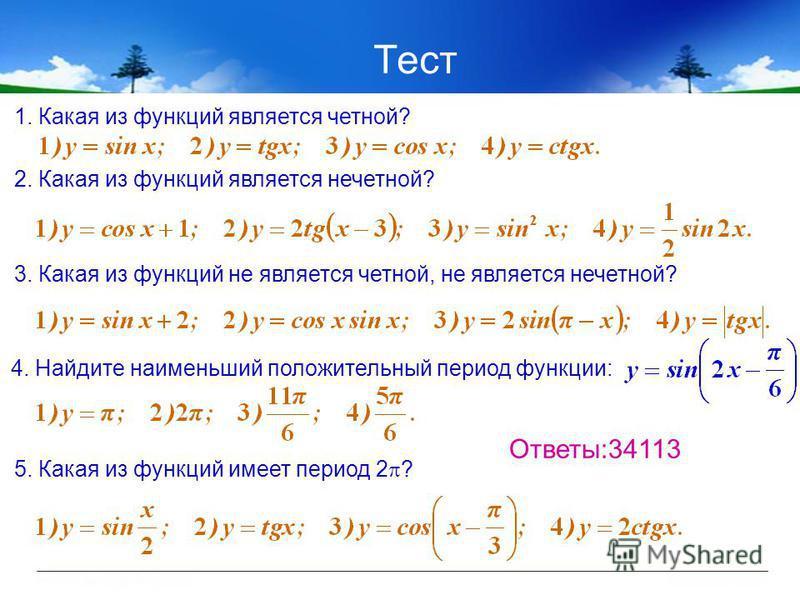 Тест 1. Какая из функций является четной? 2. Какая из функций является нечетной? 3. Какая из функций не является четной, не является нечетной? 4. Найдите наименьший положительный период функции: 5. Какая из функций имеет период 2 ? Ответы:34113