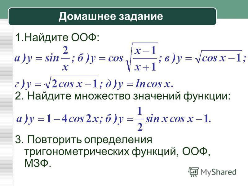 Домашнее задание 1. Найдите ООФ: 2. Найдите множество значений функции: 3. Повторить определения тригонометрических функций, ООФ, МЗФ.