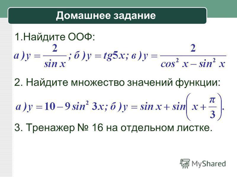 Домашнее задание 1. Найдите ООФ: 2. Найдите множество значений функции: 3. Тренажер 16 на отдельном листке.