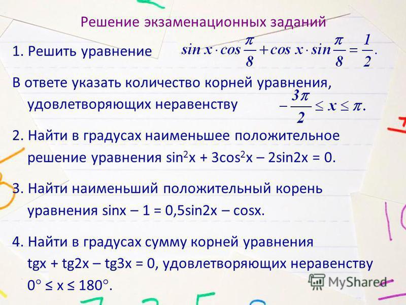 Решение экзаменационных заданий 1. Решить уравнение В ответе указать количество корней уравнения, удовлетворяющих неравенству 2. Найти в градусах наименьшее положительное решение уравнения sin 2 x + 3cos 2 x – 2sin2x = 0. 3. Найти наименьший положите