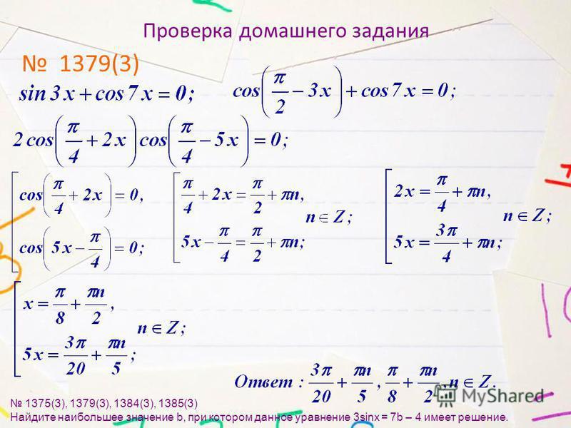 Проверка домашнего задания 1379(3) 1375(3), 1379(3), 1384(3), 1385(3) Найдите наибольшее значение b, при котором данное уравнение 3sinx = 7b – 4 имеет решение.