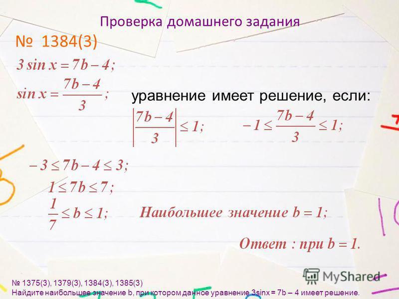 Проверка домашнего задания 1384(3) 1375(3), 1379(3), 1384(3), 1385(3) Найдите наибольшее значение b, при котором данное уравнение 3sinx = 7b – 4 имеет решение. уравнение имеет решение, если: