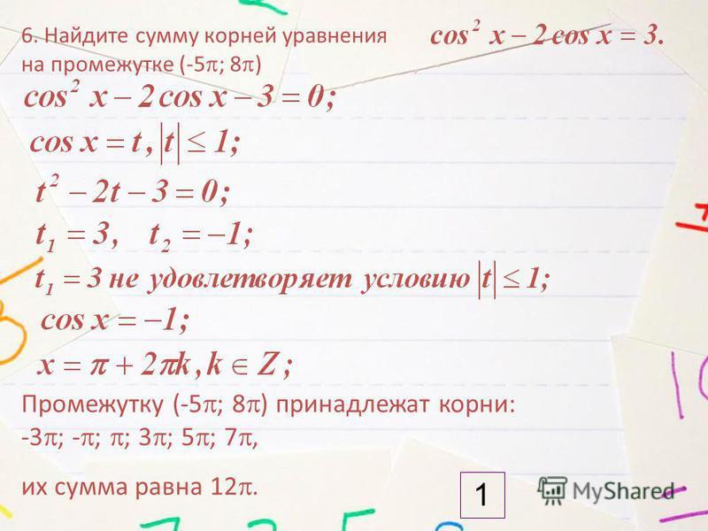 6. Найдите сумму корней уравнения на промежутке (-5 ; 8 ) 1 Промежутку (-5 ; 8 ) принадлежат корни: -3 ; - ; ; 3 ; 5 ; 7, их сумма равна 12.