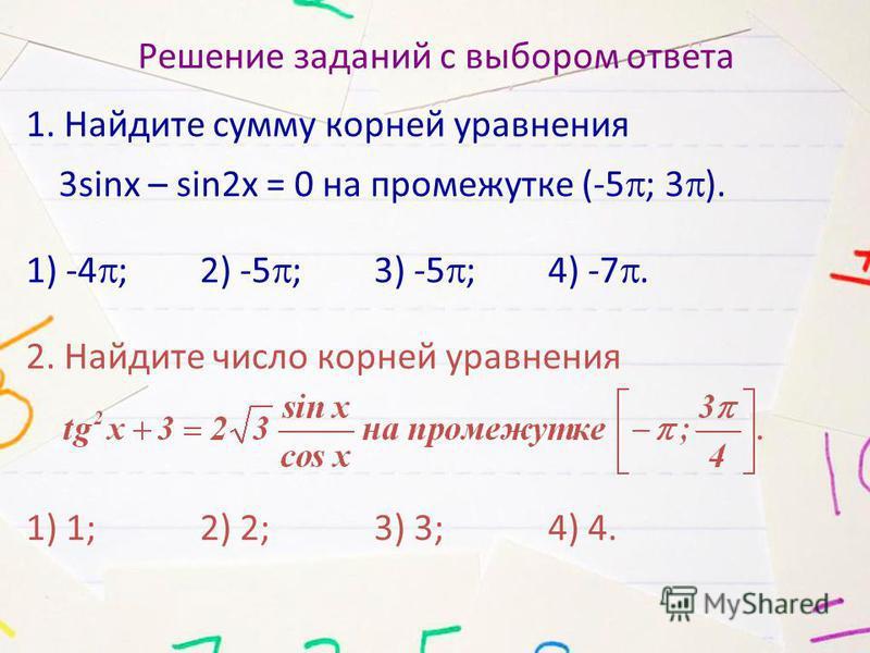 Решение заданий с выбором ответа 1. Найдите сумму корней уравнения 3sinx – sin2x = 0 на промежутке (-5 ; 3 ). 1) -4 ; 2) -5 ; 3) -5 ; 4) -7. 2. Найдите число корней уравнения 1) 1; 2) 2; 3) 3; 4) 4.
