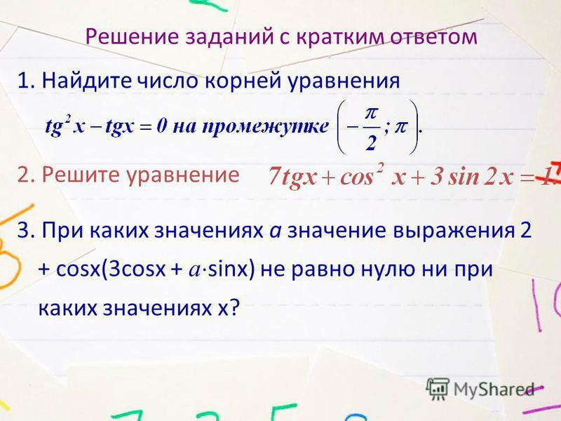 Решение заданий с кратким ответом 1. Найдите число корней уравнения 2. Решите уравнение 3. При каких значениях а значение выражения 2 + cosx(3cosx + a sinx) не равно нулю ни при каких значениях х?