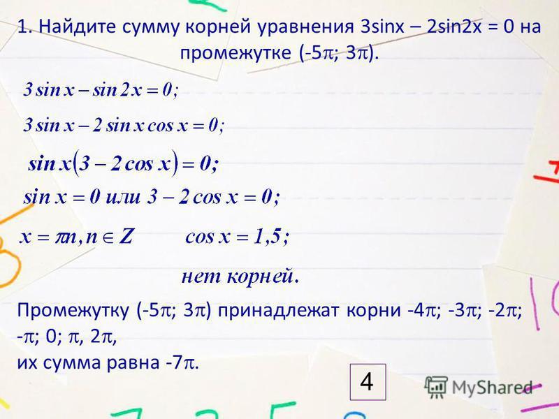 1. Найдите сумму корней уравнения 3sinx – 2sin2x = 0 на промежутке (-5 ; 3 ). Промежутку (-5 ; 3 ) принадлежат корни -4 ; -3 ; -2 ; - ; 0;, 2, их сумма равна -7. 4