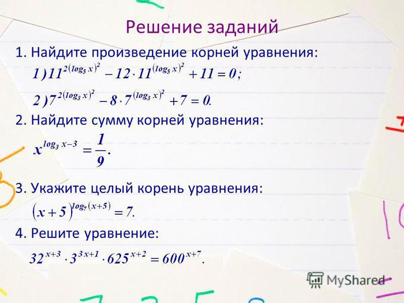 Решение заданий 1. Найдите произведение корней уравнения: 2. Найдите сумму корней уравнения: 3. Укажите целый корень уравнения: 4. Решите уравнение: