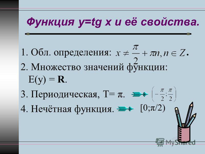 Функция y=tg x и её свойства. 1. Обл. определения:. 2. Множество значений функции: Е(у) = R. 3. Периодическая, Т= π. 4. Нечётная функция. [0;π/2)