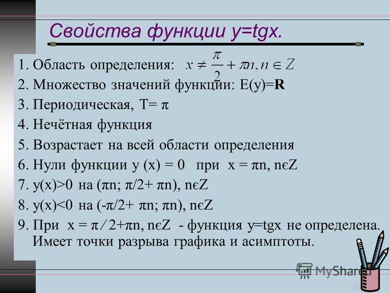 Свойства функции y=tgx. 1. Область определения: 2. Множество значений функции: Е(у)=R 3. Периодическая, Т= π 4. Нечётная функция 5. Возрастает на всей области определения 6. Нули функции у (х) = 0 при х = πn, nєZ 7. у(х)>0 на (πn; π/2+ πn), nєZ 8. у(
